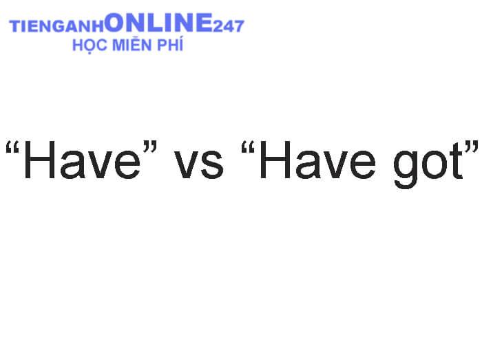 """Cách sử dụng """"Have"""" và """"Have got"""""""