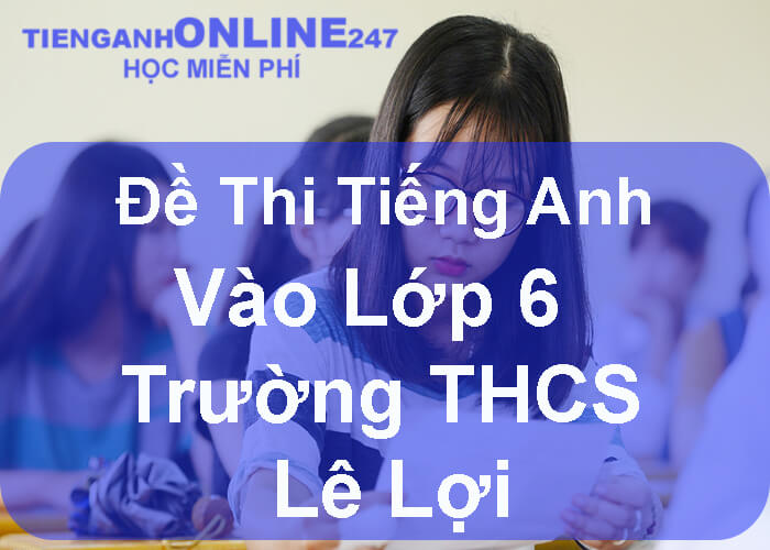 Đề thi tiếng Anh vào lớp 6 trường THCS Lê Lợi